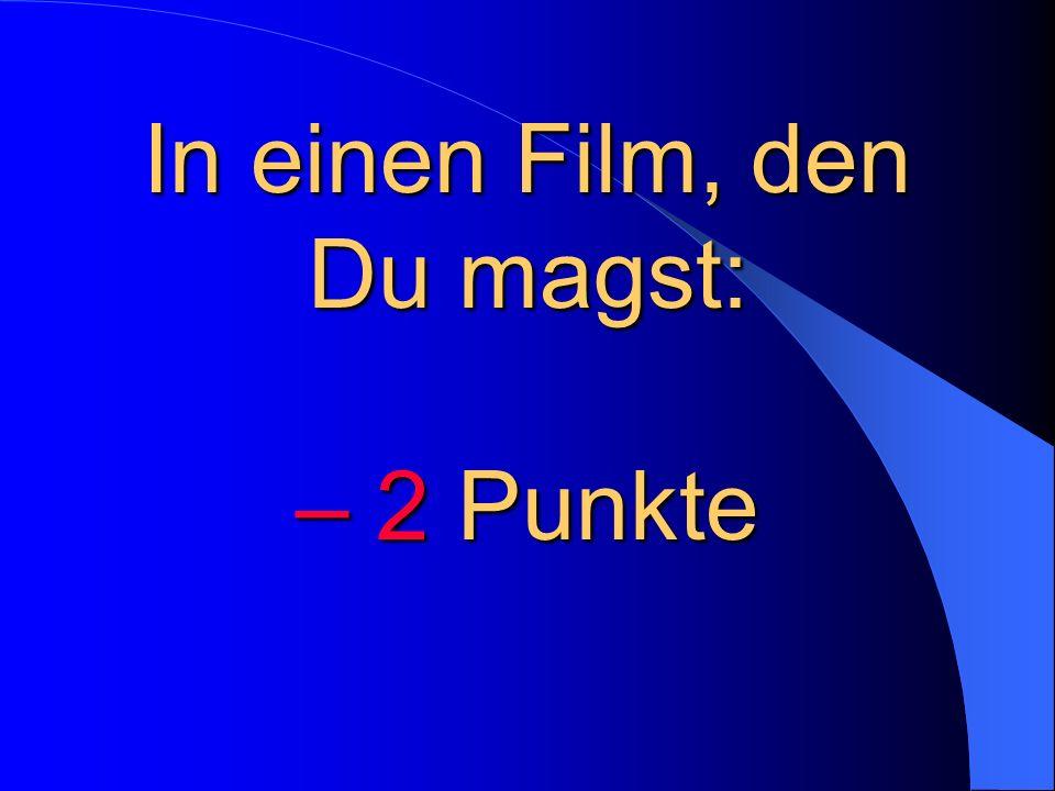 In einen Film, den Du magst: – 2 Punkte