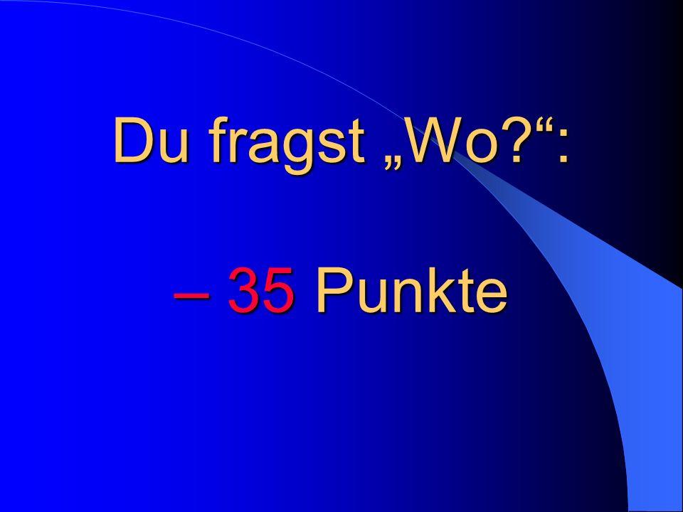 """Du fragst """"Wo : – 35 Punkte"""