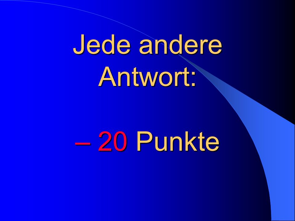 Jede andere Antwort: – 20 Punkte