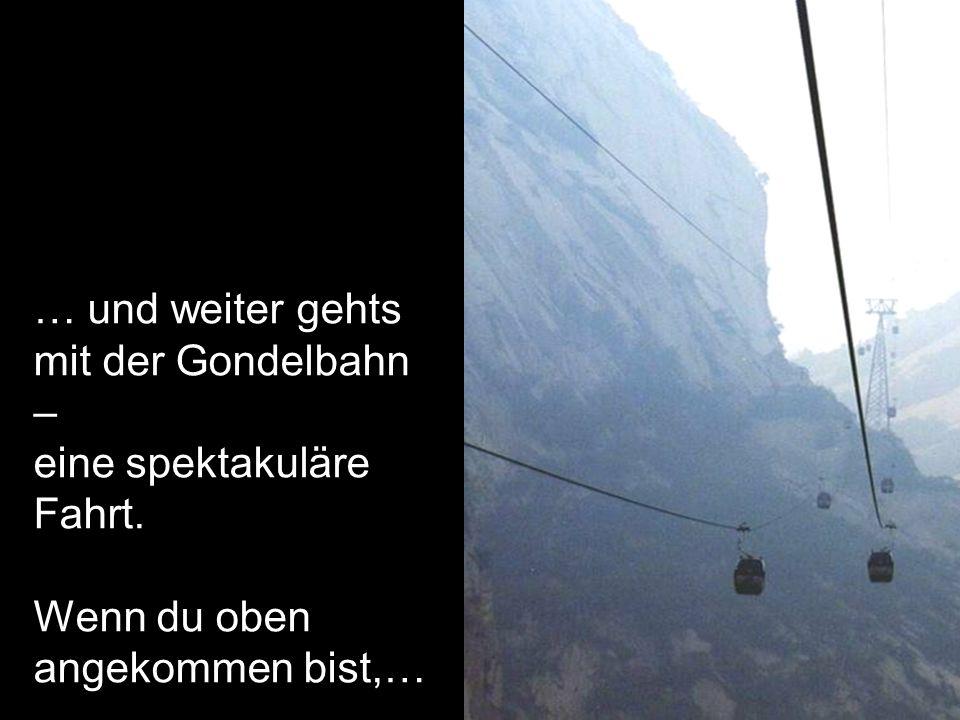 … und weiter gehts mit der Gondelbahn – eine spektakuläre Fahrt