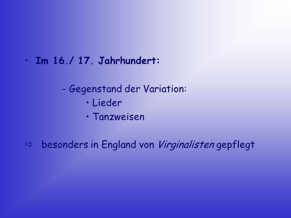 Im 16./ 17. Jahrhundert: - Gegenstand der Variation: • Lieder.