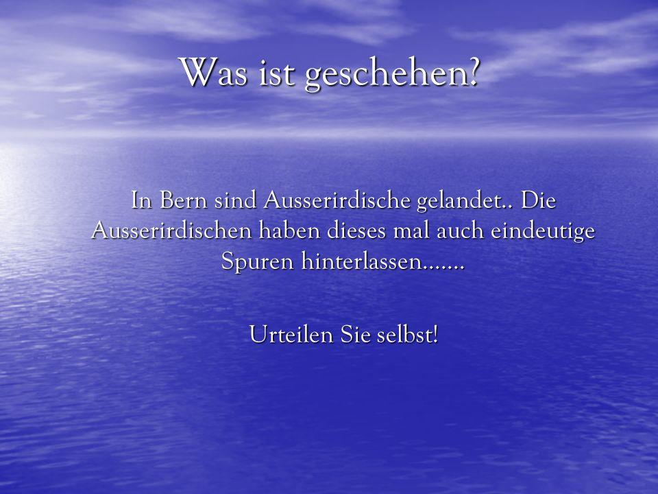 Was ist geschehen In Bern sind Ausserirdische gelandet.. Die Ausserirdischen haben dieses mal auch eindeutige Spuren hinterlassen.......