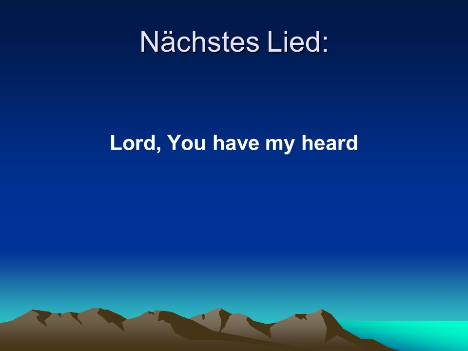 Nächstes Lied: Lord, You have my heard