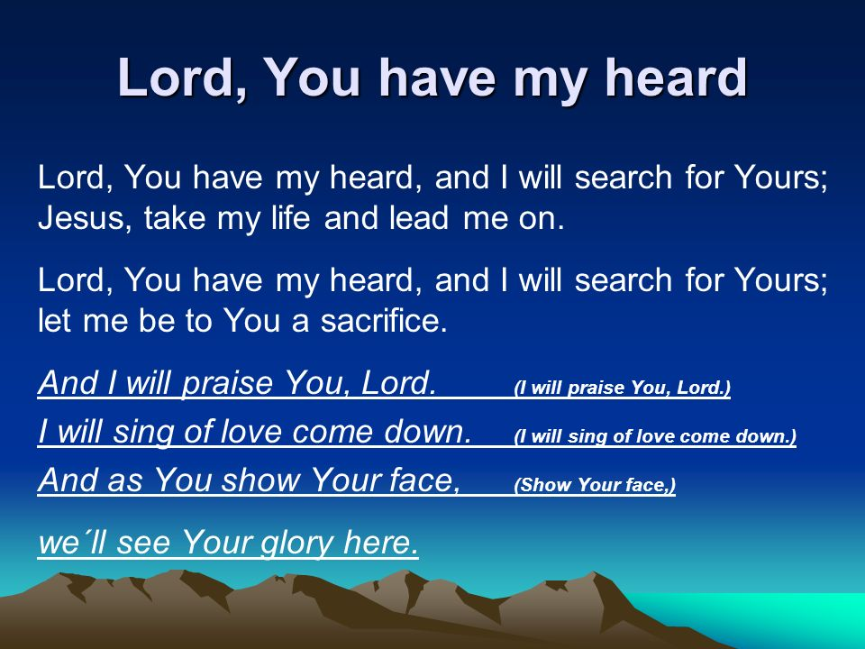 Lord, You have my heard Lord, You have my heard, and I will search for Yours; Jesus, take my life and lead me on.