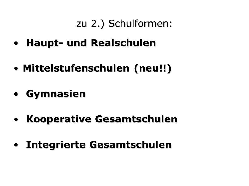 zu 2.) Schulformen: Haupt- und Realschulen. Mittelstufenschulen (neu!!) Gymnasien. Kooperative Gesamtschulen.