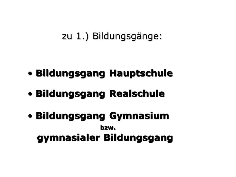zu 1.) Bildungsgänge: Bildungsgang Hauptschule. Bildungsgang Realschule. Bildungsgang Gymnasium. bzw.