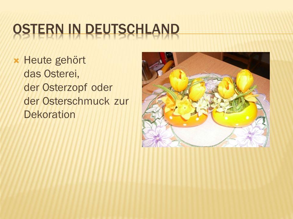 Ostern in Deutschland Heute gehört das Osterei, der Osterzopf oder der Osterschmuck zur Dekoration