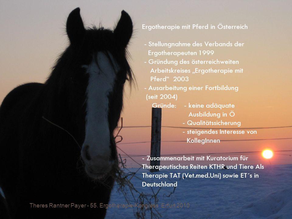 """Ergotherapie mit Pferd in Österreich - Stellungnahme des Verbands der Ergotherapeuten 1999 - Gründung des österreichweiten Arbeitskreises """"Ergotherapie mit Pferd 2003 - Ausarbeitung einer Fortbildung (seit 2004) Gründe: - keine adäquate Ausbildung in Ö - Qualitätssicherung - steigendes Interesse von KollegInnen - Zusammenarbeit mit Kuratorium für Therapeutisches Reiten KTHR und Tiere Als Therapie TAT (Vet.med.Uni) sowie ET´s in Deutschland"""