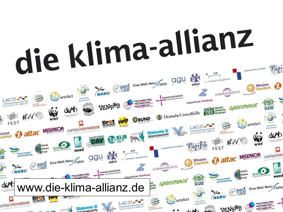 Der Politik muss deutlich gemacht werden, dass es einen breiten Rückhalt für anspruchsvollen Klimaschutz und auch Maßnahmen zur Anpassung in Entwicklungsländern gibt. Mit diesem gemeinsamen Ziel hat sich daher in Deutschland die Klima-Allianz gegründet, ein breites zivilgesellschaftliches Bündnis. Neben den großen Umwelt- (WWF, BUND, NABU, Greenpeace) und Entwicklungsorganisationen (Brot für die Welt, Misereor, EED, Caritas International, Diakonie Katastrophenhilfe) sind auch viele kleinere Organisationen dabei, wie z.B. entwicklungspolitische Landesnetzwerke, der Deutsche Alpenverein oder das Nordelbische Missionszentrum (NMZ). Auch attac unterstützt als breites Bewegungsbündnis die Klima-Allianz. Zudem spielen auch kirchliche Akteure eine wichtige Rolle. So ist u.a. die Ev. Kirche von Westfalen Gründungsmitglied des Bündnisses, ebenso die Katholische Landjugendbewegung (KLJB).