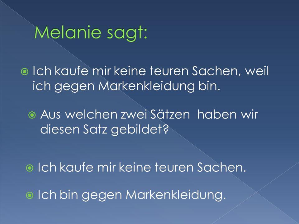 Melanie sagt: Ich kaufe mir keine teuren Sachen, weil ich gegen Markenkleidung bin. Aus welchen zwei Sätzen haben wir diesen Satz gebildet