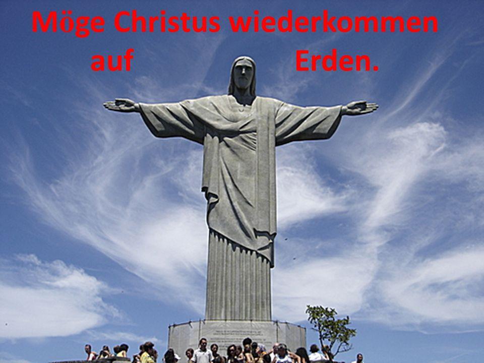 Möge Christus wiederkommen auf Erden.