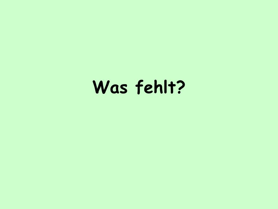 Was fehlt