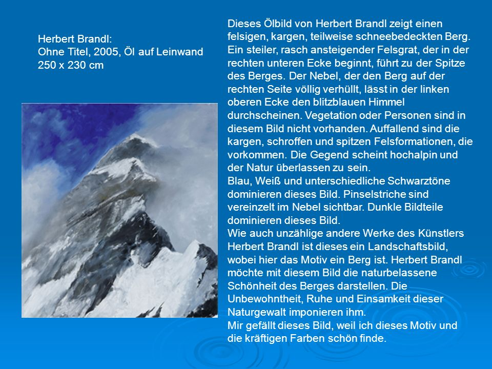 Dieses Ölbild von Herbert Brandl zeigt einen felsigen, kargen, teilweise schneebedeckten Berg. Ein steiler, rasch ansteigender Felsgrat, der in der rechten unteren Ecke beginnt, führt zu der Spitze des Berges. Der Nebel, der den Berg auf der rechten Seite völlig verhüllt, lässt in der linken oberen Ecke den blitzblauen Himmel durchscheinen. Vegetation oder Personen sind in diesem Bild nicht vorhanden. Auffallend sind die kargen, schroffen und spitzen Felsformationen, die vorkommen. Die Gegend scheint hochalpin und der Natur überlassen zu sein.