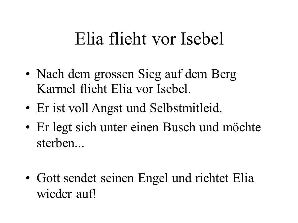 Elia flieht vor IsebelNach dem grossen Sieg auf dem Berg Karmel flieht Elia vor Isebel. Er ist voll Angst und Selbstmitleid.