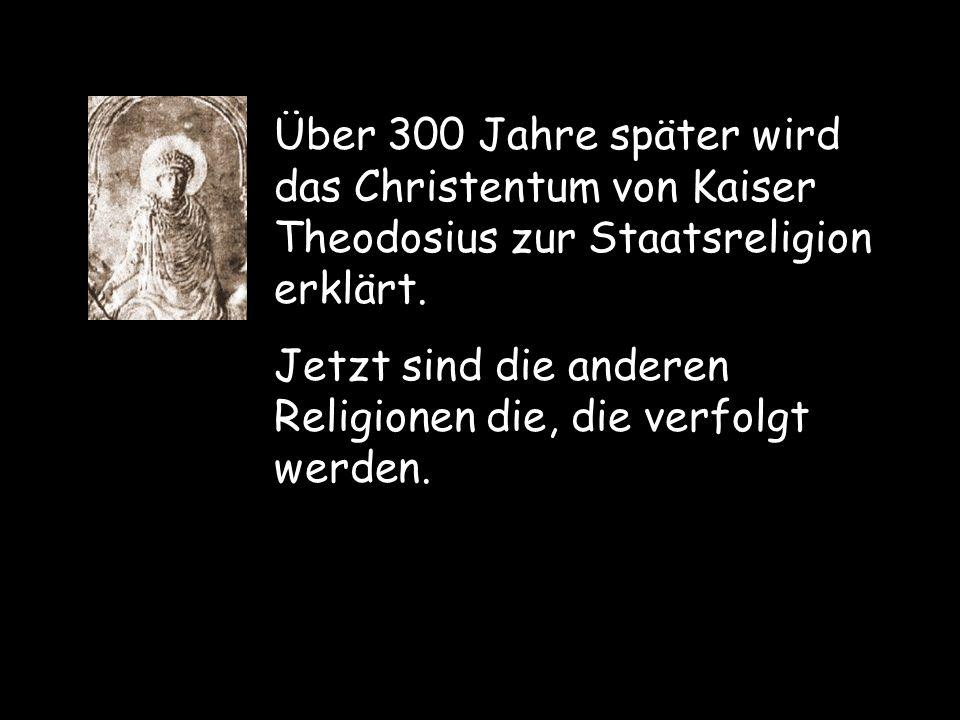Über 300 Jahre später wird das Christentum von Kaiser Theodosius zur Staatsreligion erklärt.