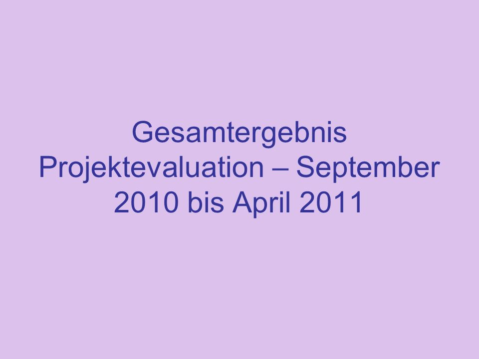 Gesamtergebnis Projektevaluation – September 2010 bis April 2011