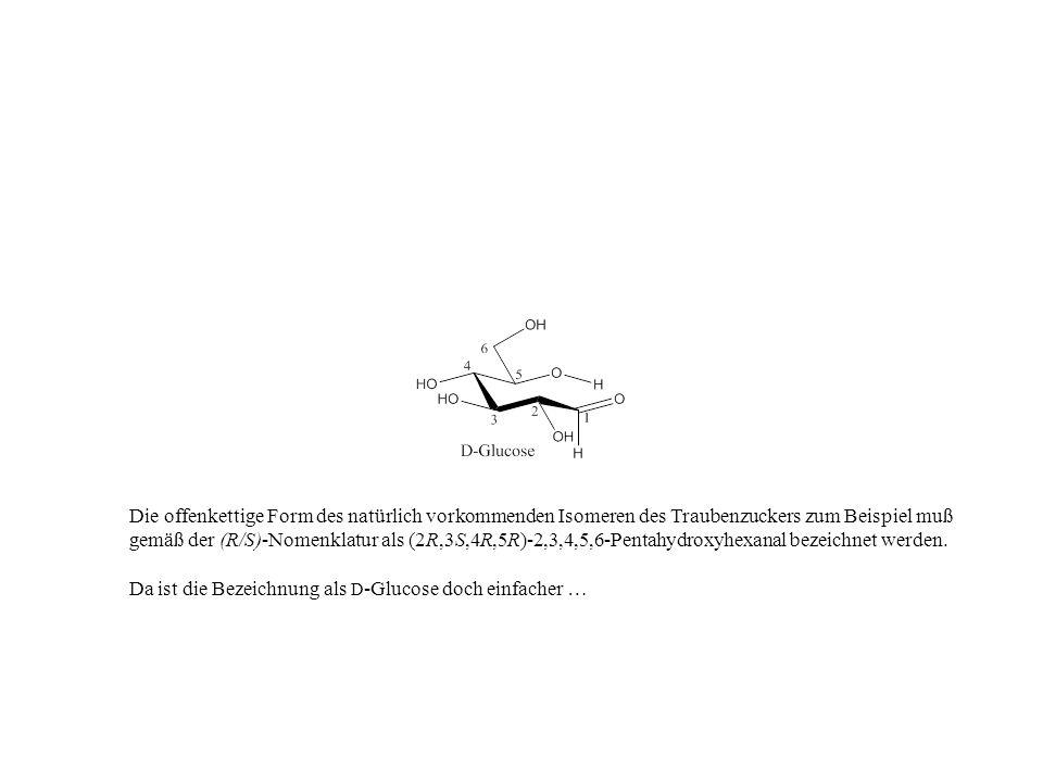 Die offenkettige Form des natürlich vorkommenden Isomeren des Traubenzuckers zum Beispiel muß gemäß der (R/S)-Nomenklatur als (2R,3S,4R,5R)-2,3,4,5,6-Pentahydroxyhexanal bezeichnet werden.