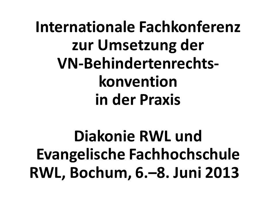 Internationale Fachkonferenz zur Umsetzung der VN-Behindertenrechts- konvention in der Praxis Diakonie RWL und Evangelische Fachhochschule RWL, Bochum, 6.–8.