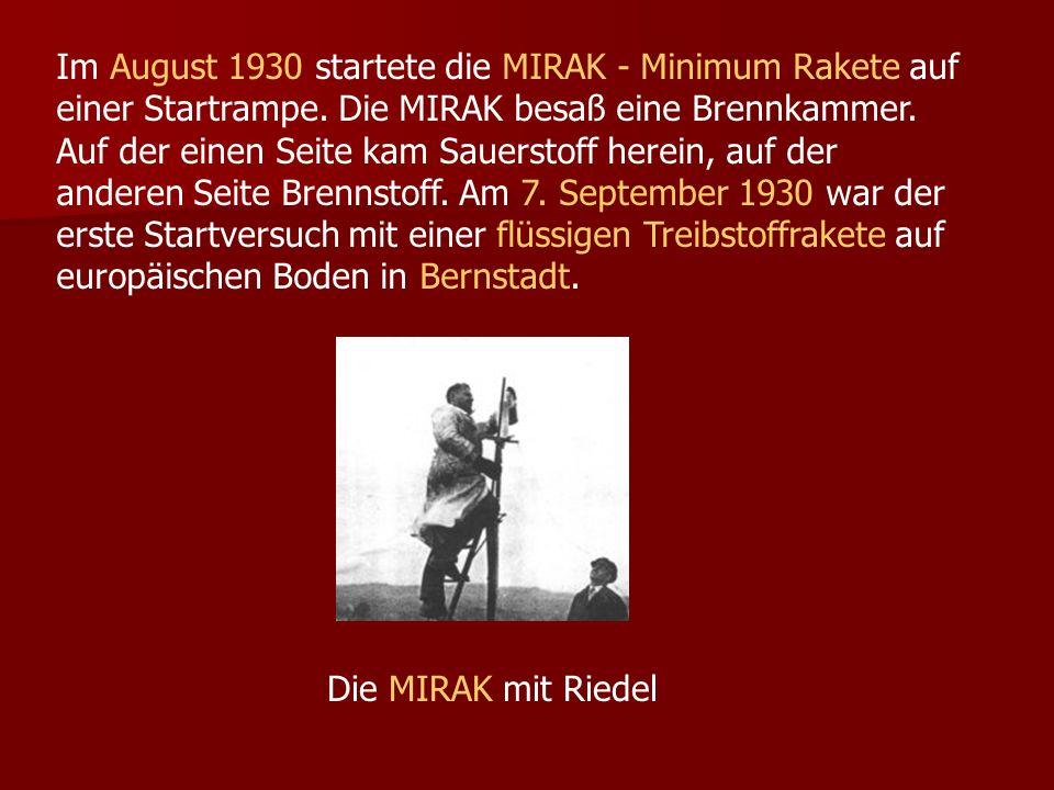 Im August 1930 startete die MIRAK - Minimum Rakete auf einer Startrampe. Die MIRAK besaß eine Brennkammer. Auf der einen Seite kam Sauerstoff herein, auf der anderen Seite Brennstoff. Am 7. September 1930 war der erste Startversuch mit einer flüssigen Treibstoffrakete auf europäischen Boden in Bernstadt.