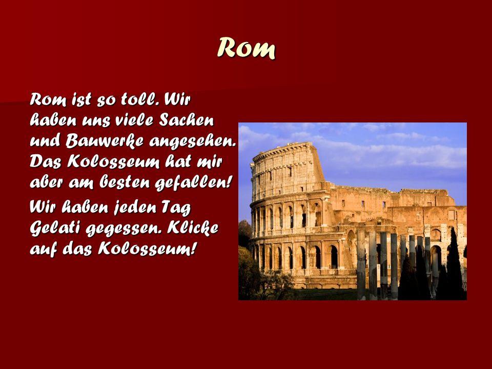 Rom Rom ist so toll. Wir haben uns viele Sachen und Bauwerke angesehen. Das Kolosseum hat mir aber am besten gefallen!