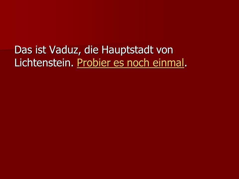 Das ist Vaduz, die Hauptstadt von Lichtenstein. Probier es noch einmal.