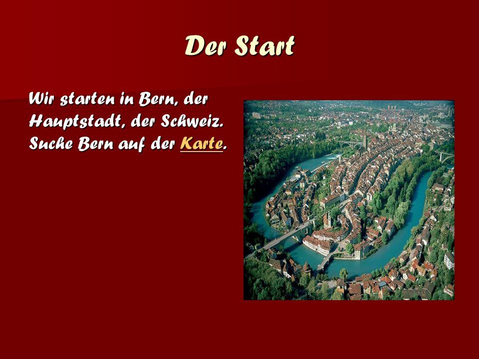 Der Start Wir starten in Bern, der Hauptstadt, der Schweiz. Suche Bern auf der Karte.