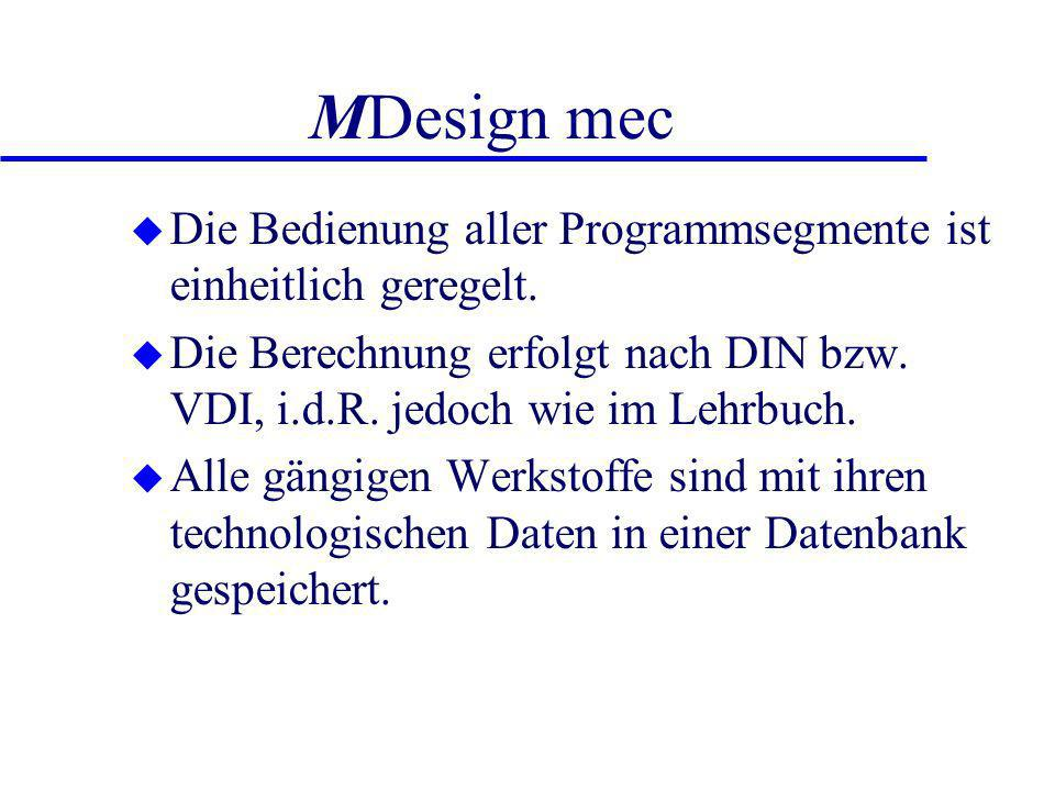MDesign mec Die Bedienung aller Programmsegmente ist einheitlich geregelt. Die Berechnung erfolgt nach DIN bzw. VDI, i.d.R. jedoch wie im Lehrbuch.