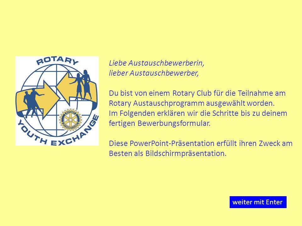Liebe Austauschbewerberin, lieber Austauschbewerber, Du bist von einem Rotary Club für die Teilnahme am Rotary Austauschprogramm ausgewählt worden. Im Folgenden erklären wir die Schritte bis zu deinem fertigen Bewerbungsformular. Diese PowerPoint-Präsentation erfüllt ihren Zweck am Besten als Bildschirmpräsentation.