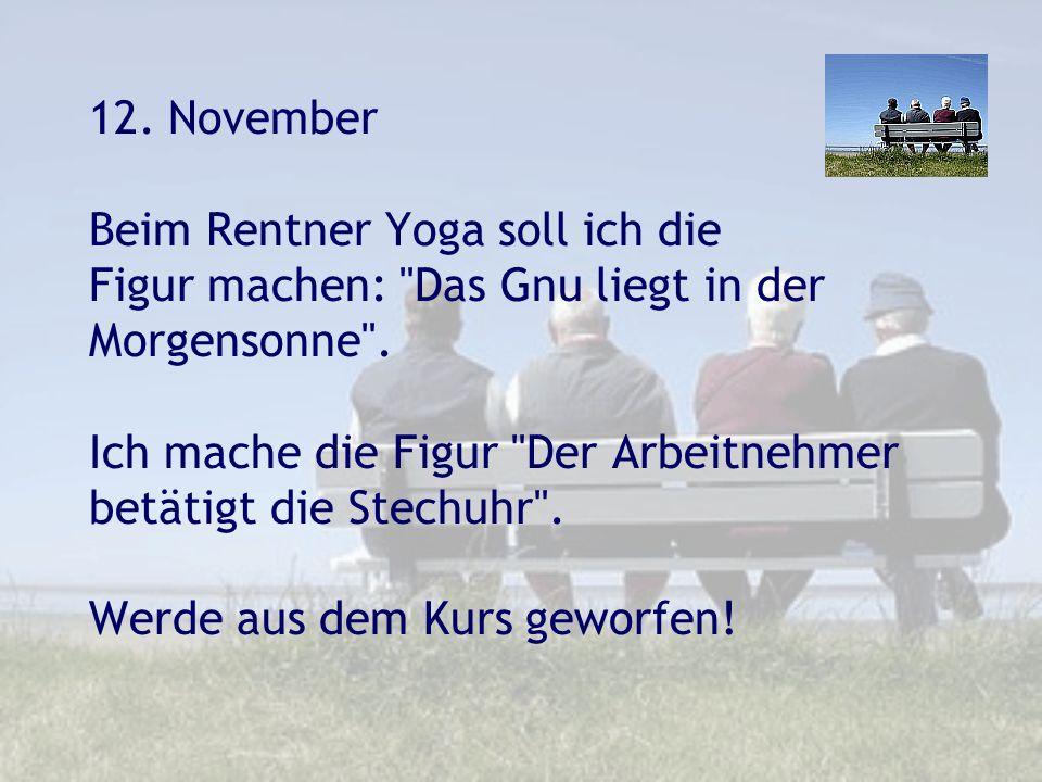 12. November Beim Rentner Yoga soll ich die Figur machen: Das Gnu liegt in der Morgensonne .