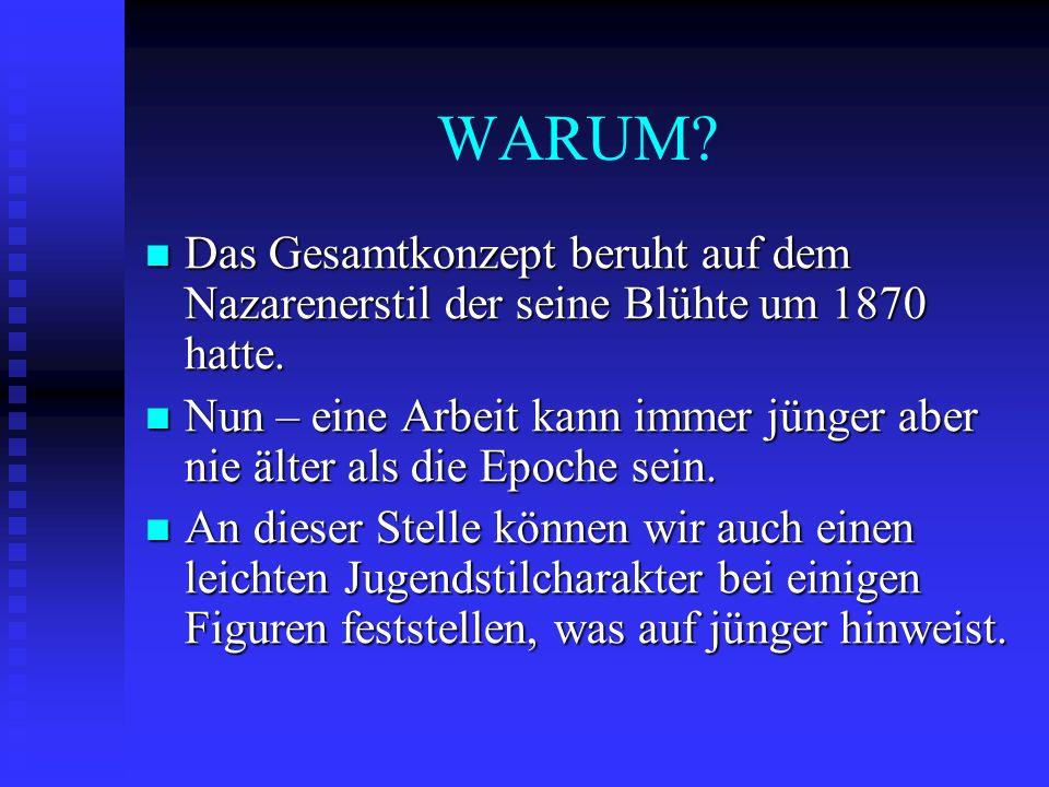 WARUM Das Gesamtkonzept beruht auf dem Nazarenerstil der seine Blühte um 1870 hatte.