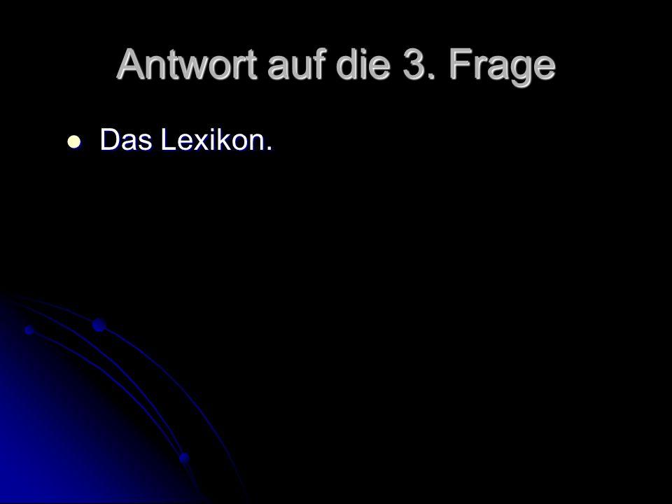 Antwort auf die 3. Frage Das Lexikon.