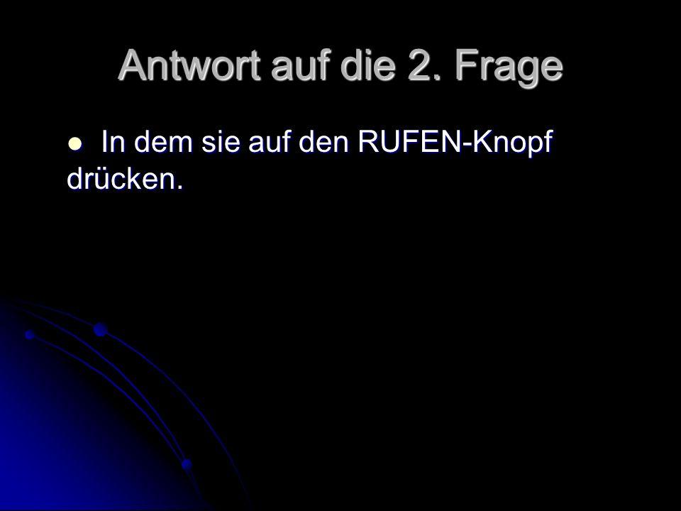 Antwort auf die 2. Frage In dem sie auf den RUFEN-Knopf drücken.