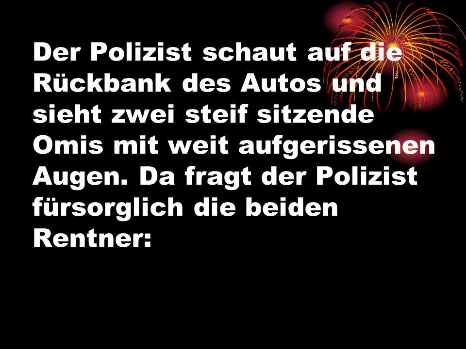 Der Polizist schaut auf die Rückbank des Autos und sieht zwei steif sitzende Omis mit weit aufgerissenen Augen.