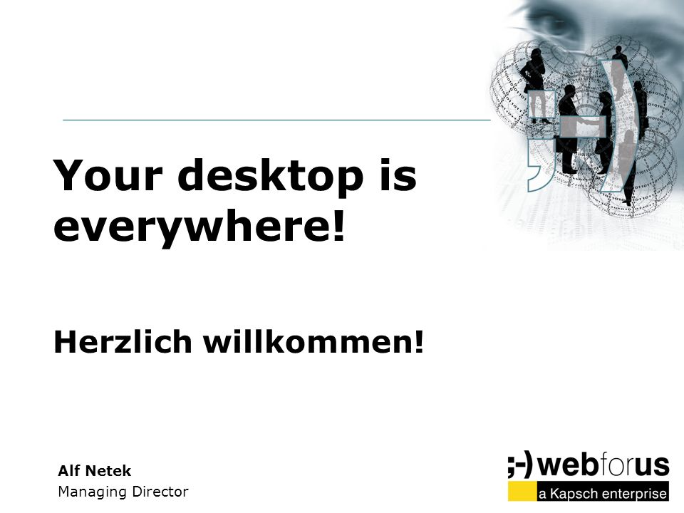 Your desktop is everywhere! Herzlich willkommen!