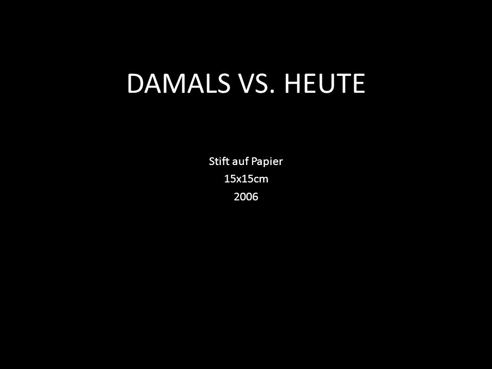 DAMALS VS. HEUTE Stift auf Papier 15x15cm 2006