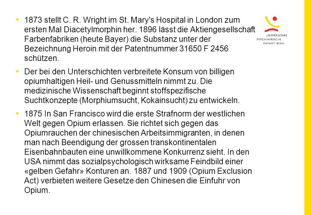 1873 stellt C. R. Wright im St. Mary s Hospital in London zum ersten Mal Diacetylmorphin her. 1896 lässt die Aktiengesellschaft Farbenfabriken (heute Bayer) die Substanz unter der Bezeichnung Heroin mit der Patentnummer 31650 F 2456 schützen.