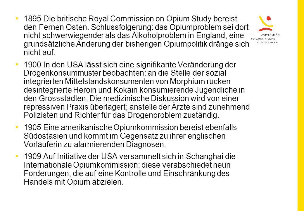 1895 Die britische Royal Commission on Opium Study bereist den Fernen Osten. Schlussfolgerung: das Opiumproblem sei dort nicht schwerwiegender als das Alkoholproblem in England; eine grundsätzliche Änderung der bisherigen Opiumpolitik dränge sich nicht auf.
