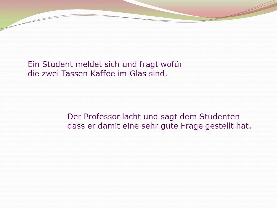 Ein Student meldet sich und fragt wofür die zwei Tassen Kaffee im Glas sind.
