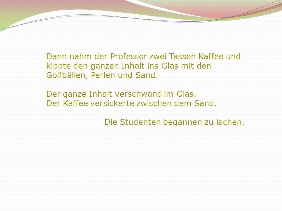 3 Dann nahm der Professor zwei Tassen Kaffee und kippte den ganzen Inhalt ins Glas mit den Golfbällen, Perlen und Sand.