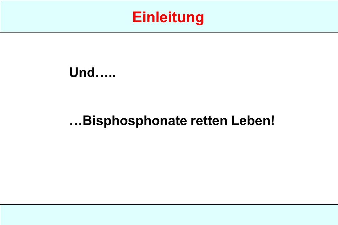Einleitung Und….. …Bisphosphonate retten Leben!