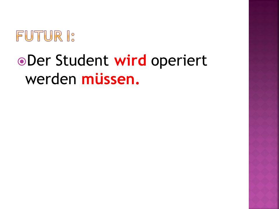 Der Student wird operiert werden müssen.