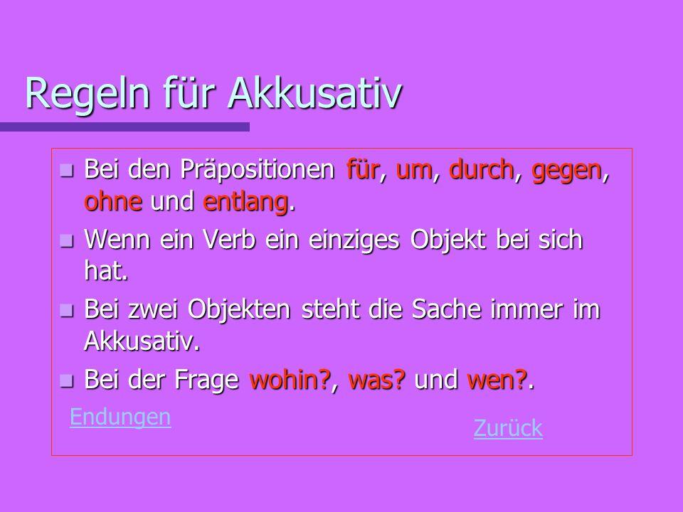 Regeln für Akkusativ Bei den Präpositionen für, um, durch, gegen, ohne und entlang. Wenn ein Verb ein einziges Objekt bei sich hat.