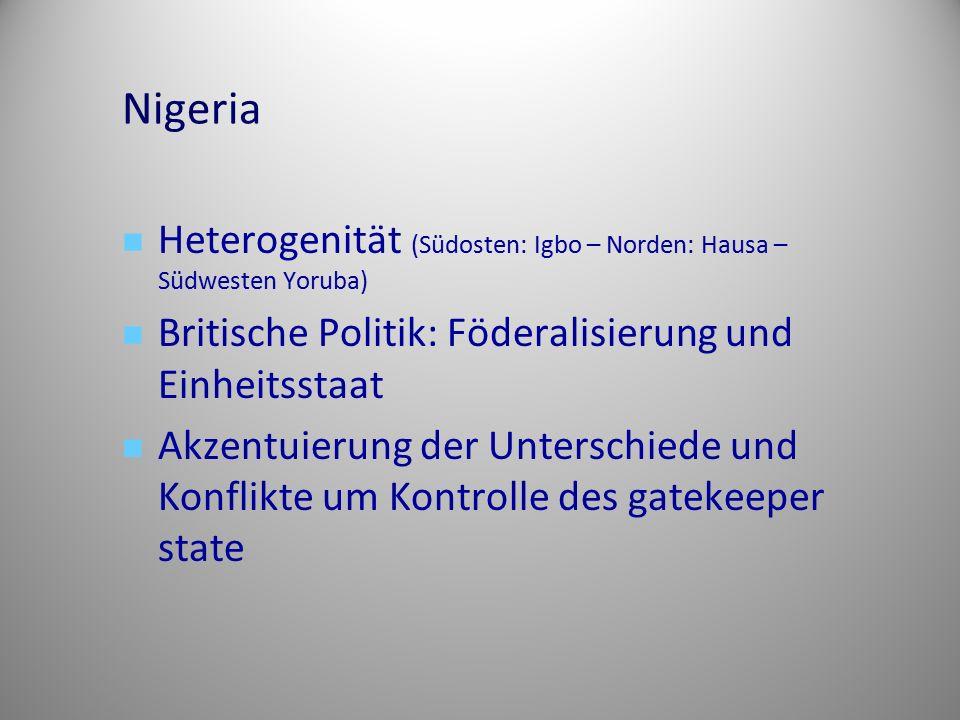 Nigeria Heterogenität (Südosten: Igbo – Norden: Hausa – Südwesten Yoruba) Britische Politik: Föderalisierung und Einheitsstaat.
