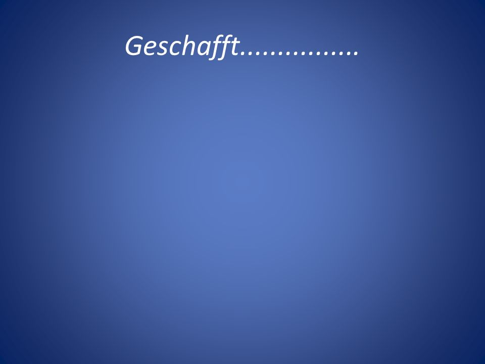 Geschafft................
