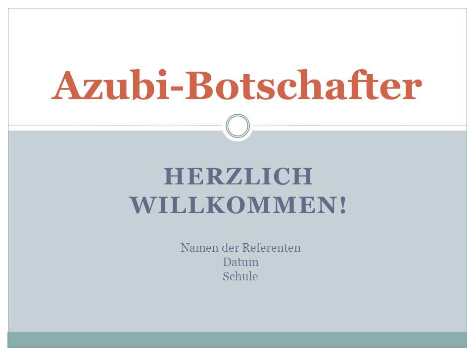 Azubi-Botschafter Herzlich Willkommen! Namen der Referenten Datum