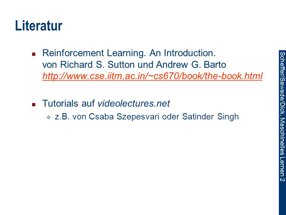 Literatur Reinforcement Learning. An Introduction. von Richard S. Sutton und Andrew G. Barto http://www.cse.iitm.ac.in/~cs670/book/the-book.html.