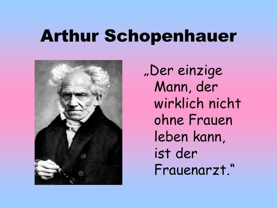 """Arthur Schopenhauer """"Der einzige Mann, der wirklich nicht ohne Frauen leben kann, ist der Frauenarzt."""
