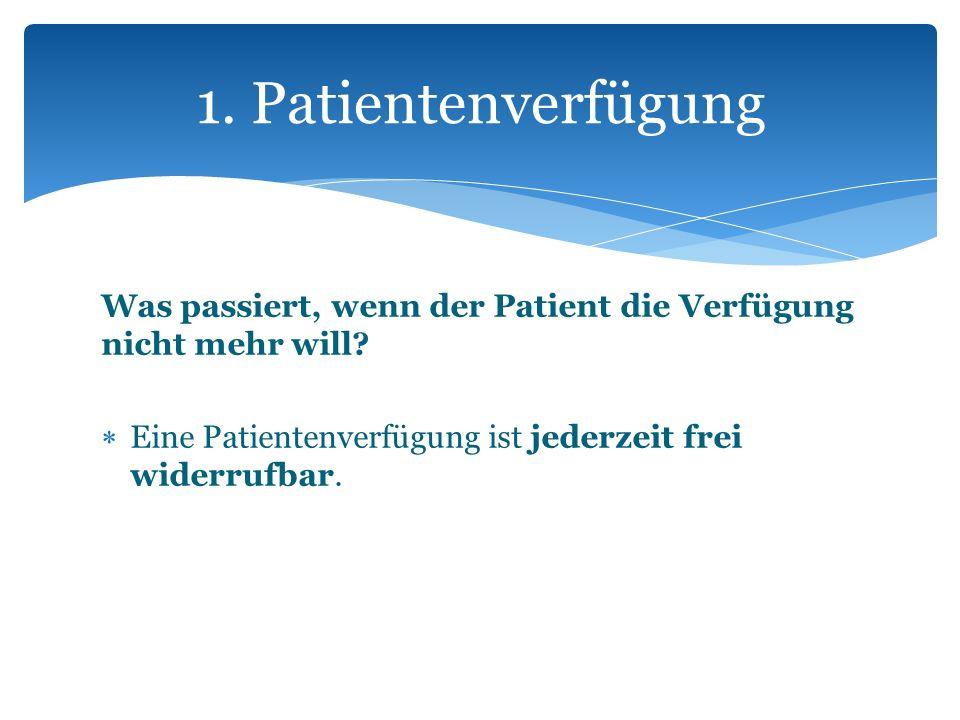 1. Patientenverfügung Was passiert, wenn der Patient die Verfügung nicht mehr will.