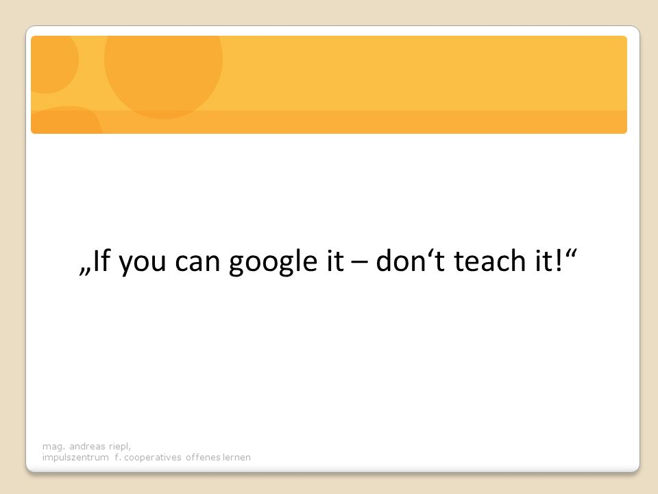"""If you can google it – don't teach it!"
