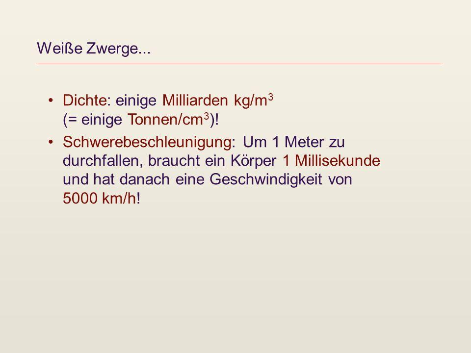 Weiße Zwerge... Dichte: einige Milliarden kg/m3 (= einige Tonnen/cm3)!